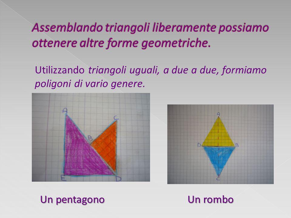Un pentagono Un rombo Utilizzando triangoli uguali, a due a due, formiamo poligoni di vario genere.