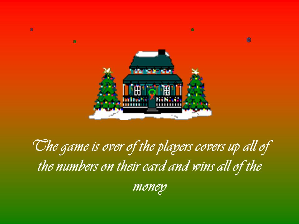 The game is over of the players covers up all of the numbers on their card and wins all of the money