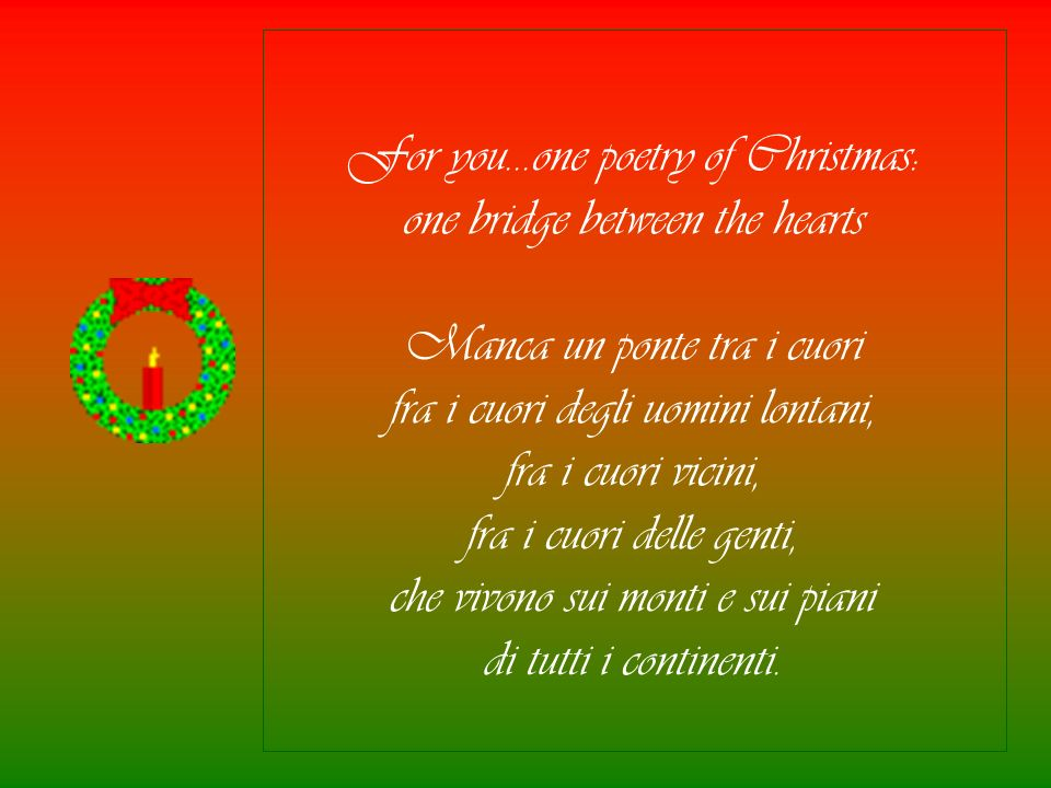 For you…one poetry of Christmas: one bridge between the hearts Manca un ponte tra i cuori fra i cuori degli uomini lontani, fra i cuori vicini, fra i