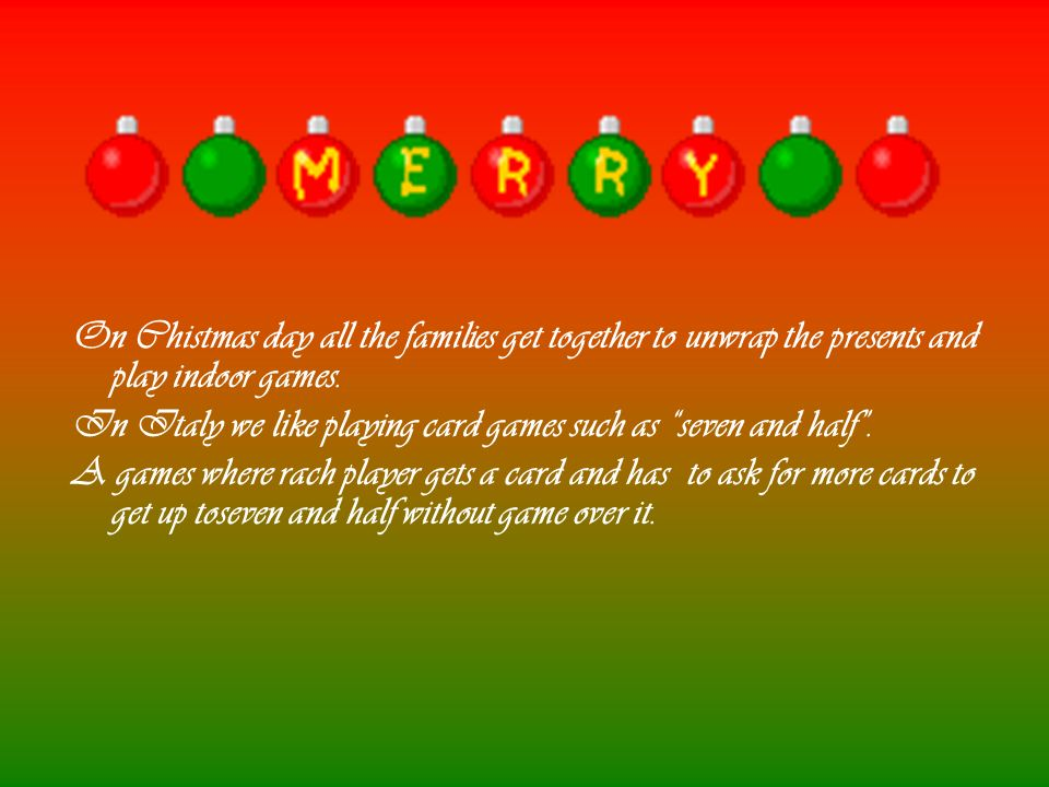 On Chistmas day all the families get together to unwrap the presents and play indoor games.