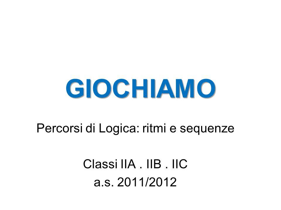 GIOCHIAMO Percorsi di Logica: ritmi e sequenze Classi IIA. IIB. IIC a.s. 2011/2012