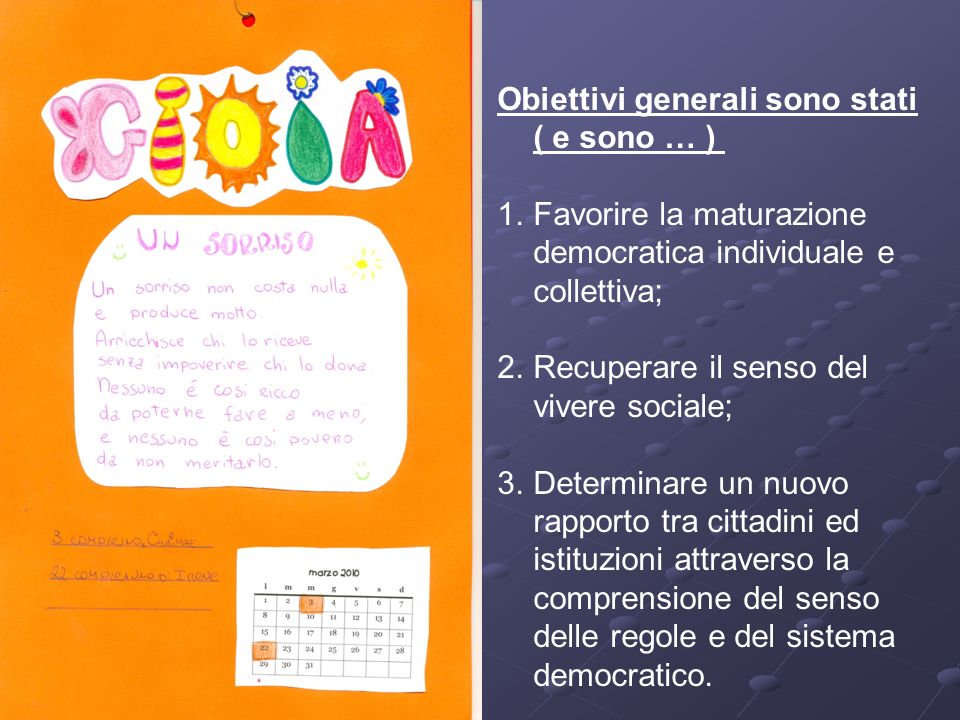 Obiettivi generali sono stati ( e sono … ) 1.Favorire la maturazione democratica individuale e collettiva; 2.Recuperare il senso del vivere sociale; 3