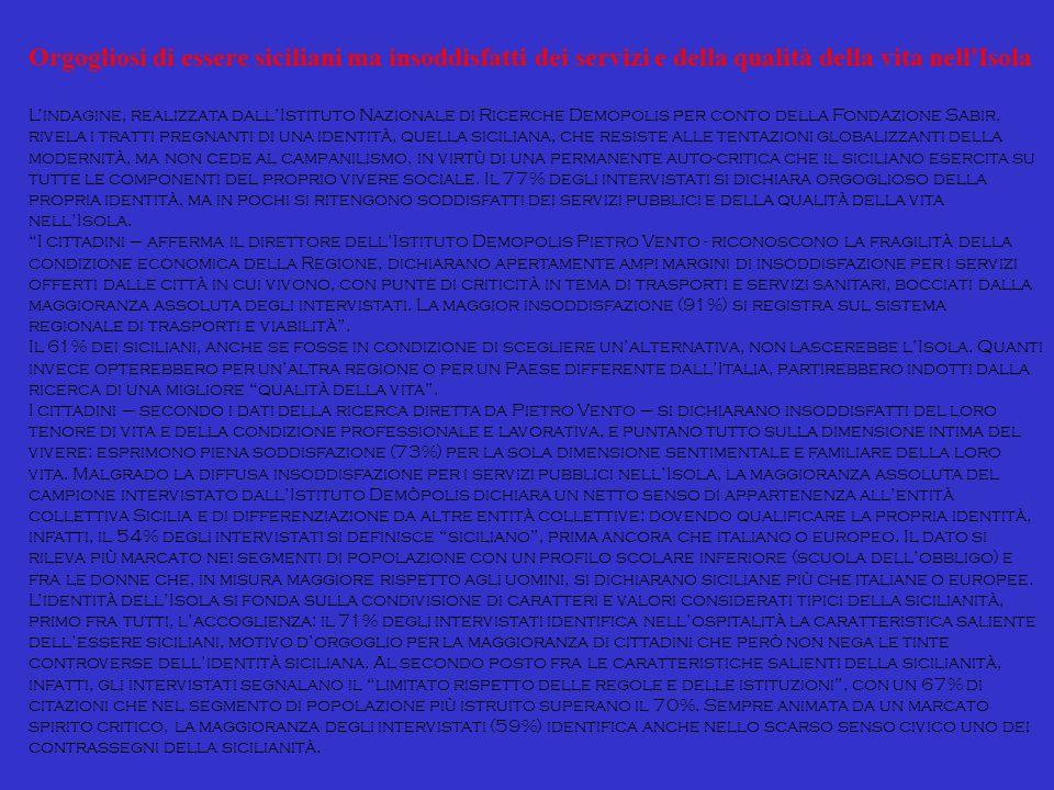 Orgogliosi di essere siciliani ma insoddisfatti dei servizi e della qualità della vita nell Isola Lindagine, realizzata dallIstituto Nazionale di Ricerche Demopolis per conto della Fondazione Sabir, rivela i tratti pregnanti di una identità, quella siciliana, che resiste alle tentazioni globalizzanti della modernità, ma non cede al campanilismo, in virtù di una permanente auto-critica che il siciliano esercita su tutte le componenti del proprio vivere sociale.