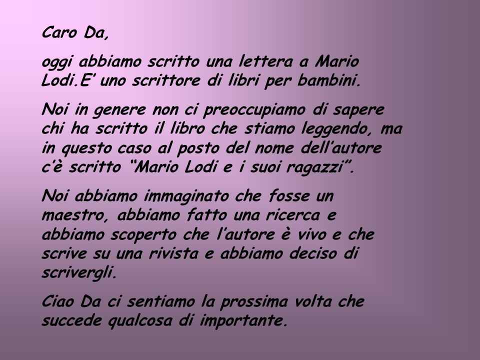 Caro Da, oggi abbiamo scritto una lettera a Mario Lodi.E uno scrittore di libri per bambini. Noi in genere non ci preoccupiamo di sapere chi ha scritt