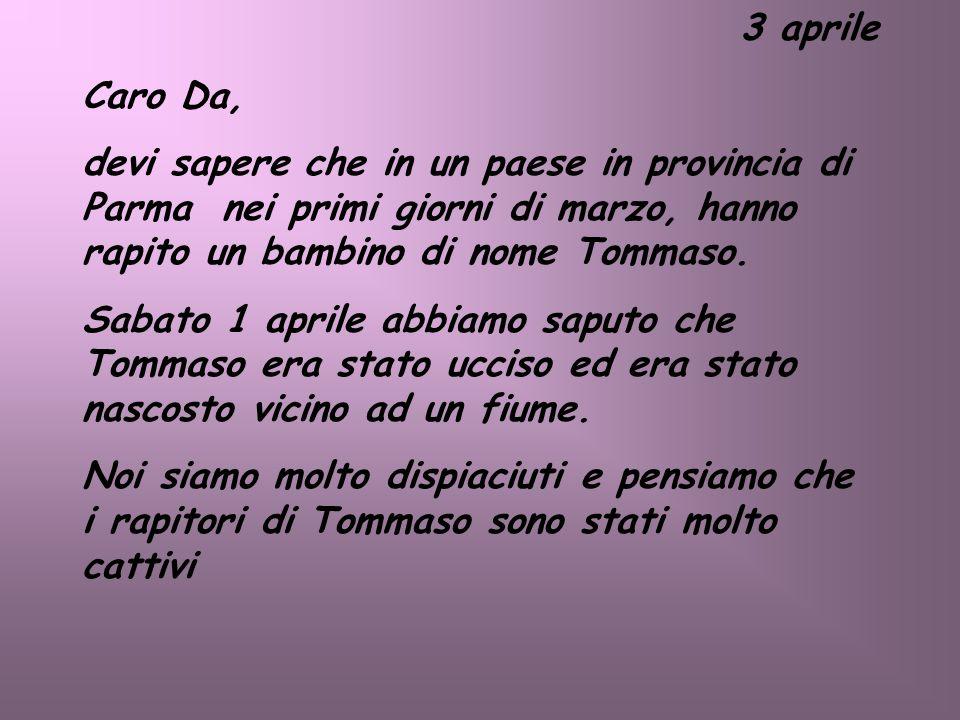 3 aprile Caro Da, devi sapere che in un paese in provincia di Parma nei primi giorni di marzo, hanno rapito un bambino di nome Tommaso. Sabato 1 april