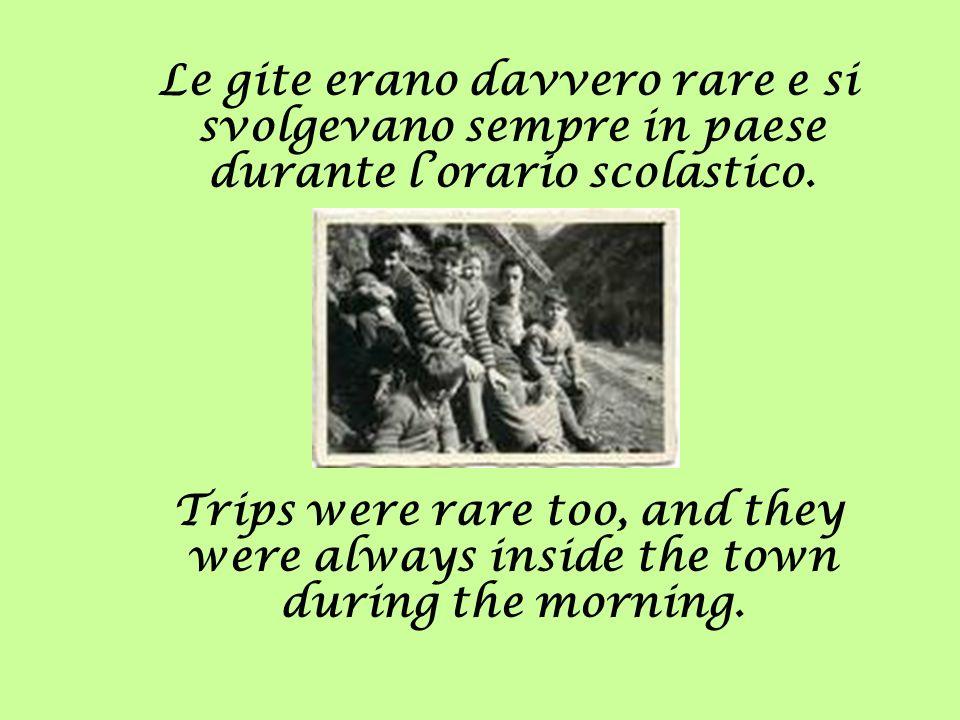 Le gite erano davvero rare e si svolgevano sempre in paese durante lorario scolastico. Trips were rare too, and they were always inside the town durin