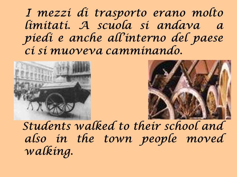I mezzi di trasporto erano molto limitati. A scuola si andava a piedi e anche allinterno del paese ci si muoveva camminando. Students walked to their