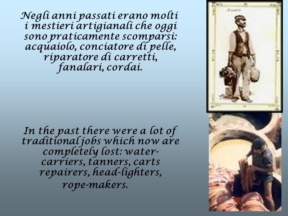 Negli anni passati erano molti i mestieri artigianali che oggi sono praticamente scomparsi: acquaiolo, conciatore di pelle, riparatore di carretti, fanalari, cordai.