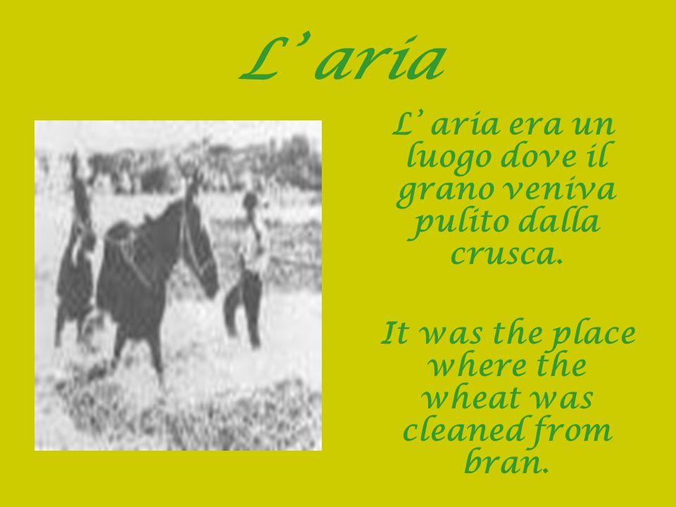 L aria L aria era un luogo dove il grano veniva pulito dalla crusca. It was the place where the wheat was cleaned from bran.
