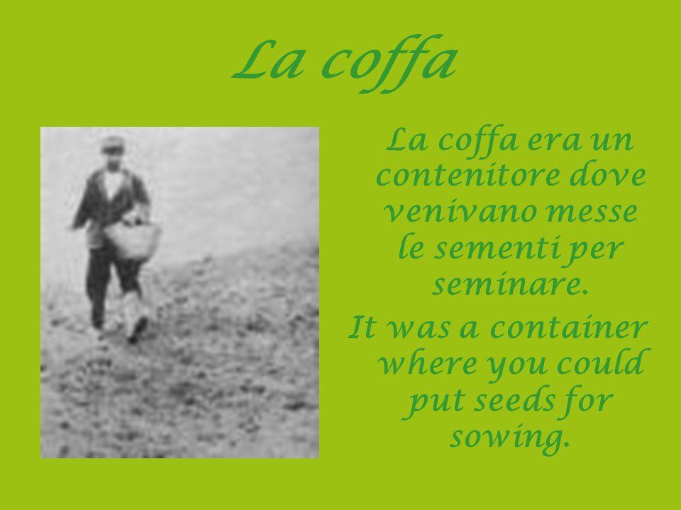 La coffa La coffa era un contenitore dove venivano messe le sementi per seminare. It was a container where you could put seeds for sowing.