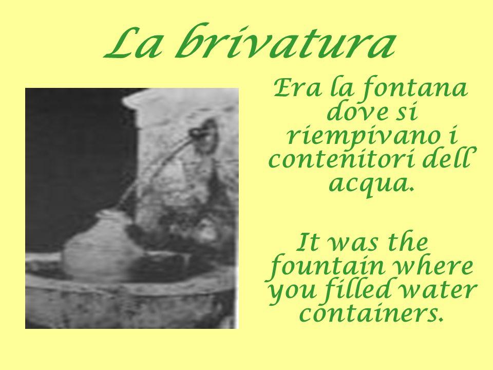 La brivatura Era la fontana dove si riempivano i contenitori dell acqua. It was the fountain where you filled water containers.