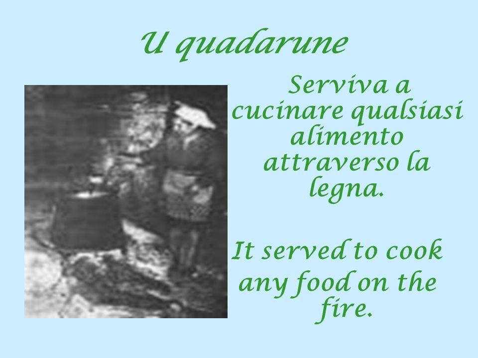 U quadarune Serviva a cucinare qualsiasi alimento attraverso la legna. It served to cook any food on the fire.