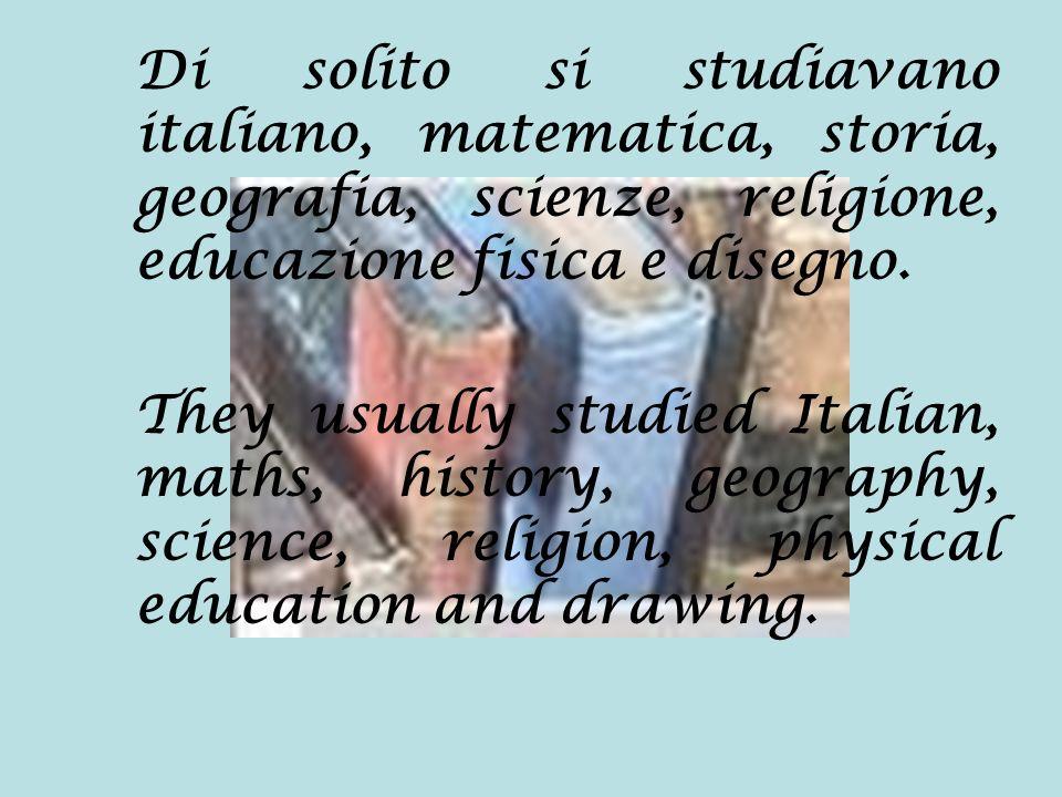 Di solito si studiavano italiano, matematica, storia, geografia, scienze, religione, educazione fisica e disegno. They usually studied Italian, maths,