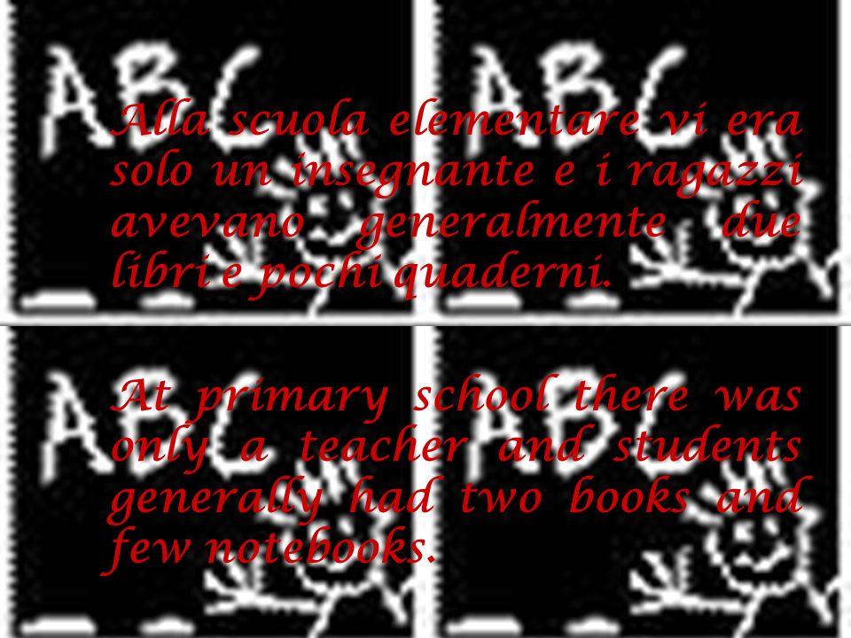 Alla scuola elementare vi era solo un insegnante e i ragazzi avevano generalmente due libri e pochi quaderni. At primary school there was only a teach