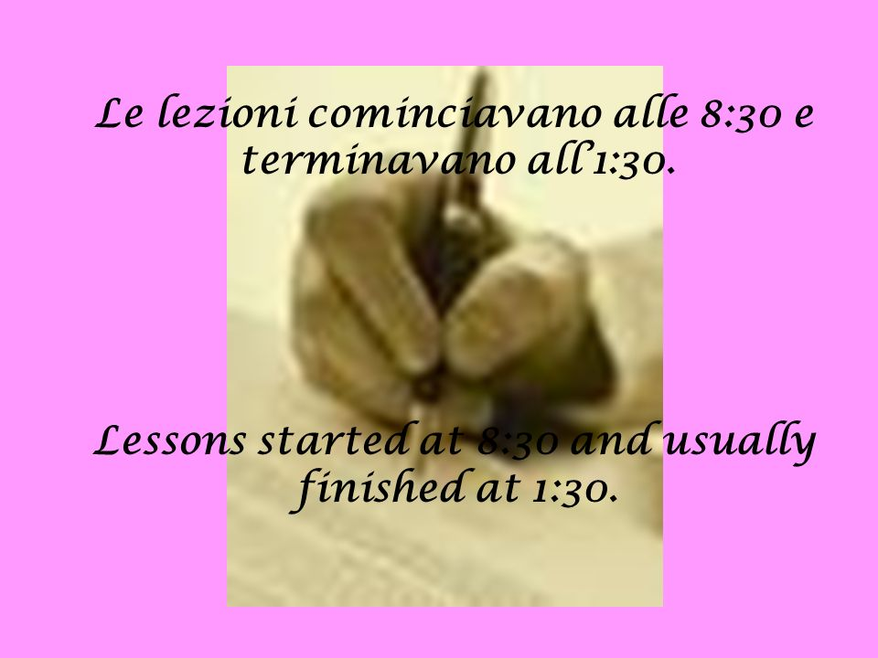 Le lezioni cominciavano alle 8:30 e terminavano all1:30. Lessons started at 8:30 and usually finished at 1:30.