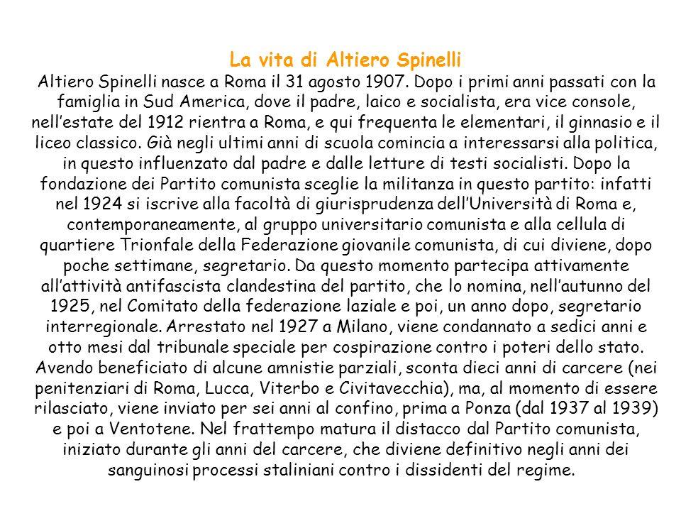 La vita di Altiero Spinelli Altiero Spinelli nasce a Roma il 31 agosto 1907. Dopo i primi anni passati con la famiglia in Sud America, dove il padre,