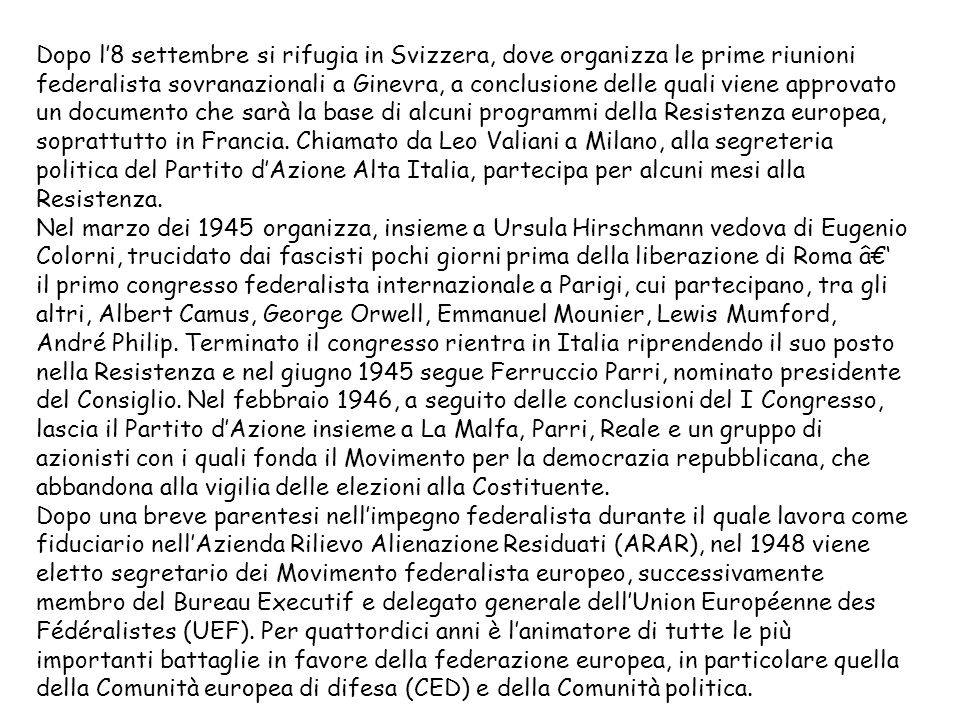 Dopo l8 settembre si rifugia in Svizzera, dove organizza le prime riunioni federalista sovranazionali a Ginevra, a conclusione delle quali viene approvato un documento che sarà la base di alcuni programmi della Resistenza europea, soprattutto in Francia.