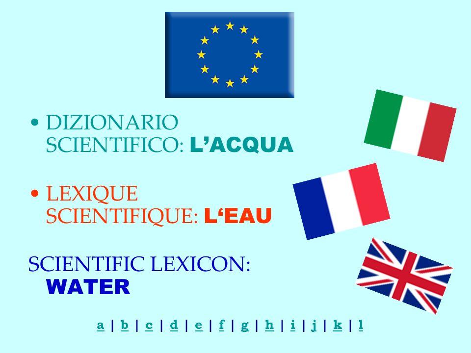 DIZIONARIO SCIENTIFICO: LACQUA LEXIQUE SCIENTIFIQUE: LEAU SCIENTIFIC LEXICON: WATER aa | b | c | d | e | f | g | h | i | j | k | lbcdefghijkl
