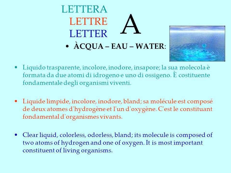 LETTERA LETTRE LETTER ÀCQUA – EAU – WATER: Liquido trasparente, incolore, inodore, insapore; la sua molecola è formata da due atomi di idrogeno e uno di ossigeno.