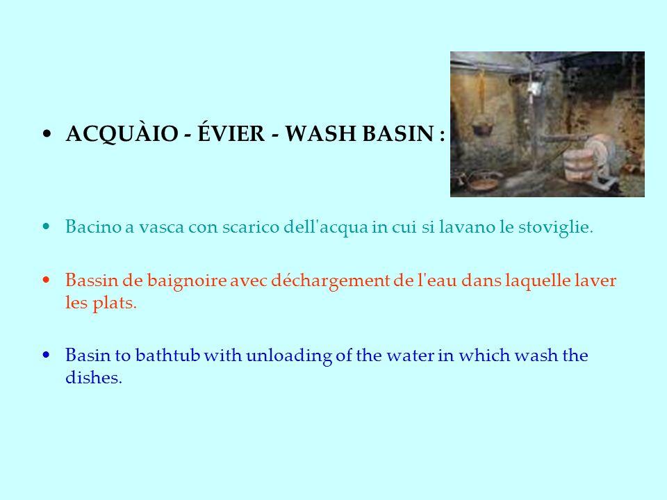 ACQUÀIO - ÉVIER - WASH BASIN : Bacino a vasca con scarico dell acqua in cui si lavano le stoviglie.