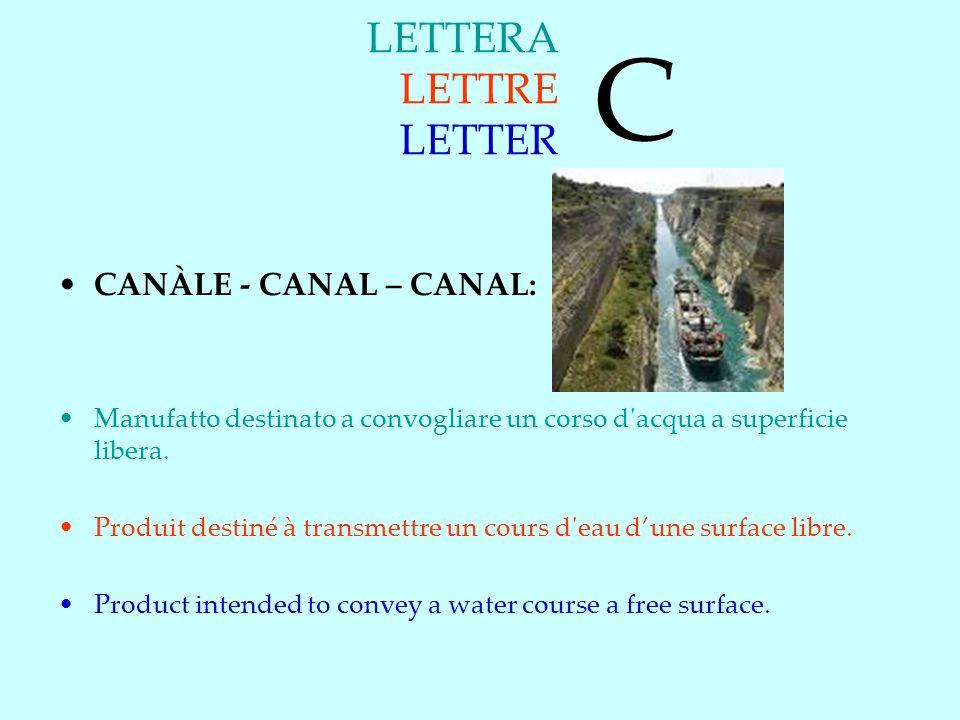 LETTERA LETTRE LETTER CANÀLE - CANAL – CANAL: Manufatto destinato a convogliare un corso d acqua a superficie libera.