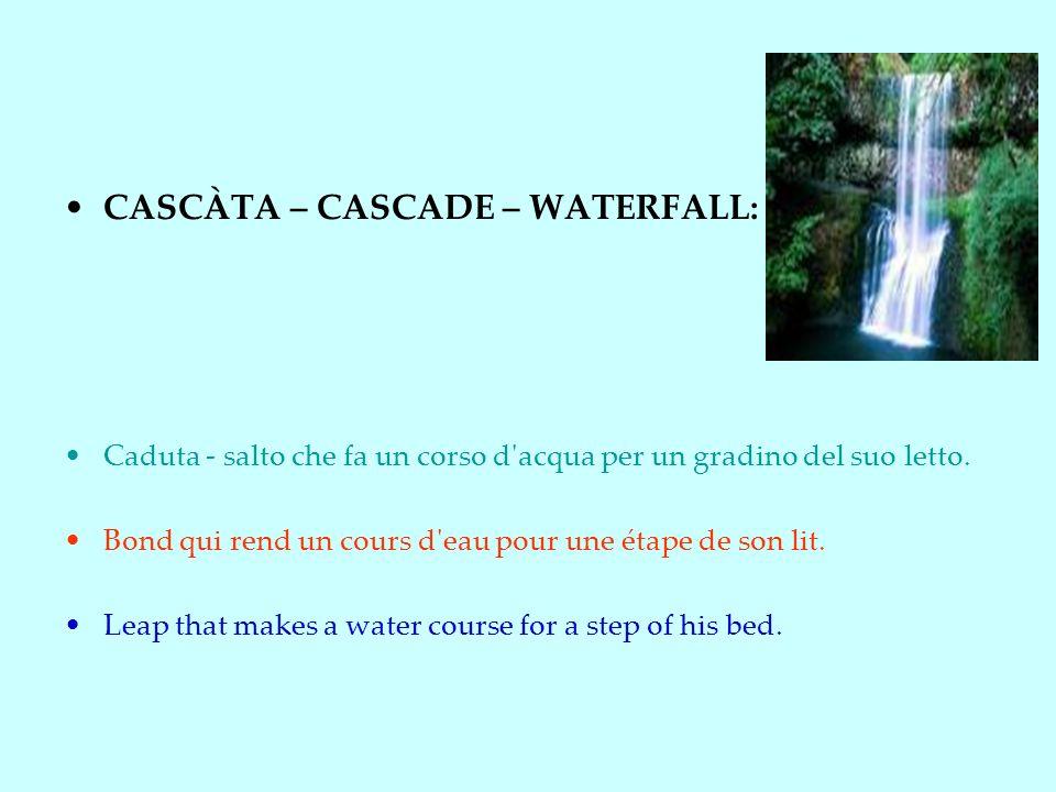 CASCÀTA – CASCADE – WATERFALL: Caduta - salto che fa un corso d acqua per un gradino del suo letto.
