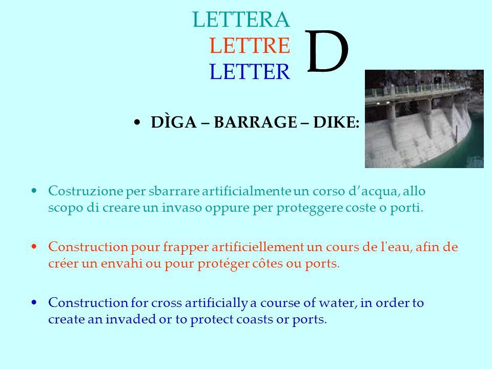 LETTERA LETTRE LETTER DÌGA – BARRAGE – DIKE: Costruzione per sbarrare artificialmente un corso dacqua, allo scopo di creare un invaso oppure per proteggere coste o porti.