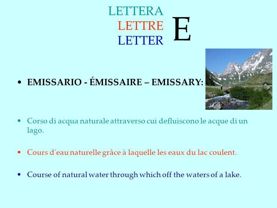 LETTERA LETTRE LETTER EMISSARIO - ÉMISSAIRE – EMISSARY: Corso di acqua naturale attraverso cui defluiscono le acque di un lago.