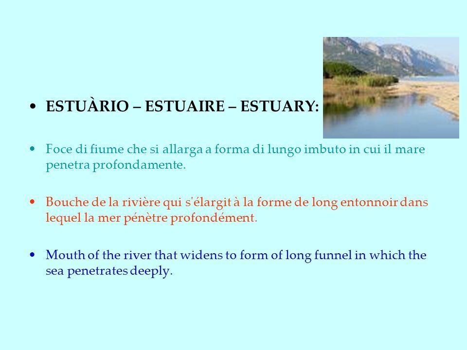 ESTUÀRIO – ESTUAIRE – ESTUARY: Foce di fiume che si allarga a forma di lungo imbuto in cui il mare penetra profondamente.