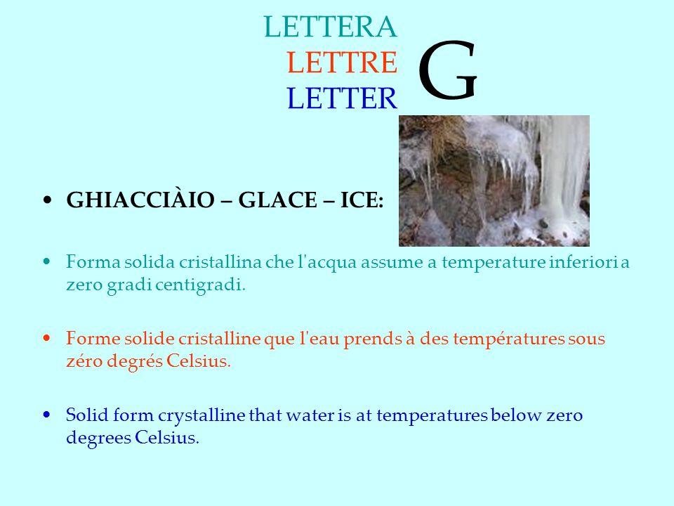 LETTERA LETTRE LETTER GHIACCIÀIO – GLACE – ICE: Forma solida cristallina che l acqua assume a temperature inferiori a zero gradi centigradi.