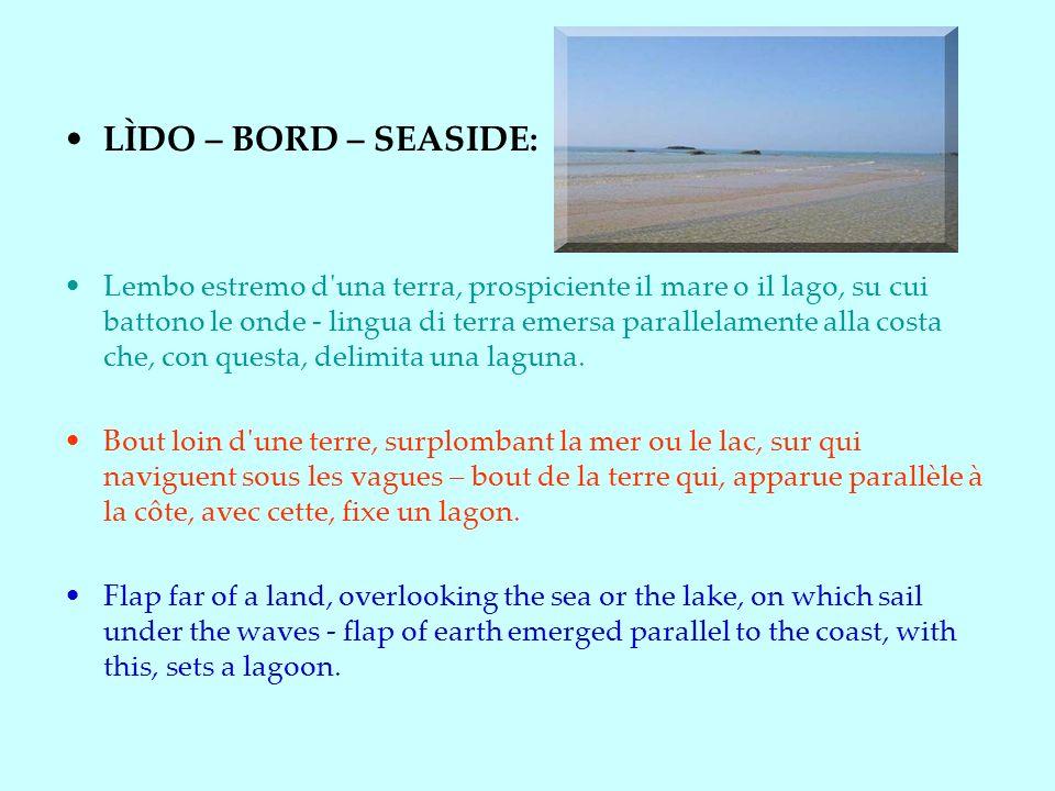 LÌDO – BORD – SEASIDE: Lembo estremo d una terra, prospiciente il mare o il lago, su cui battono le onde - lingua di terra emersa parallelamente alla costa che, con questa, delimita una laguna.
