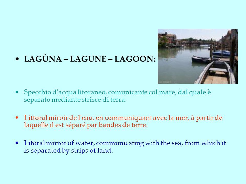 LAGÙNA – LAGUNE – LAGOON: Specchio d acqua litoraneo, comunicante col mare, dal quale è separato mediante strisce di terra.