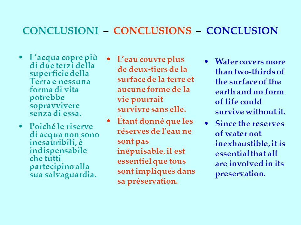 CONCLUSIONI – CONCLUSIONS – CONCLUSION Lacqua copre più di due terzi della superficie della Terra e nessuna forma di vita potrebbe sopravvivere senza di essa.