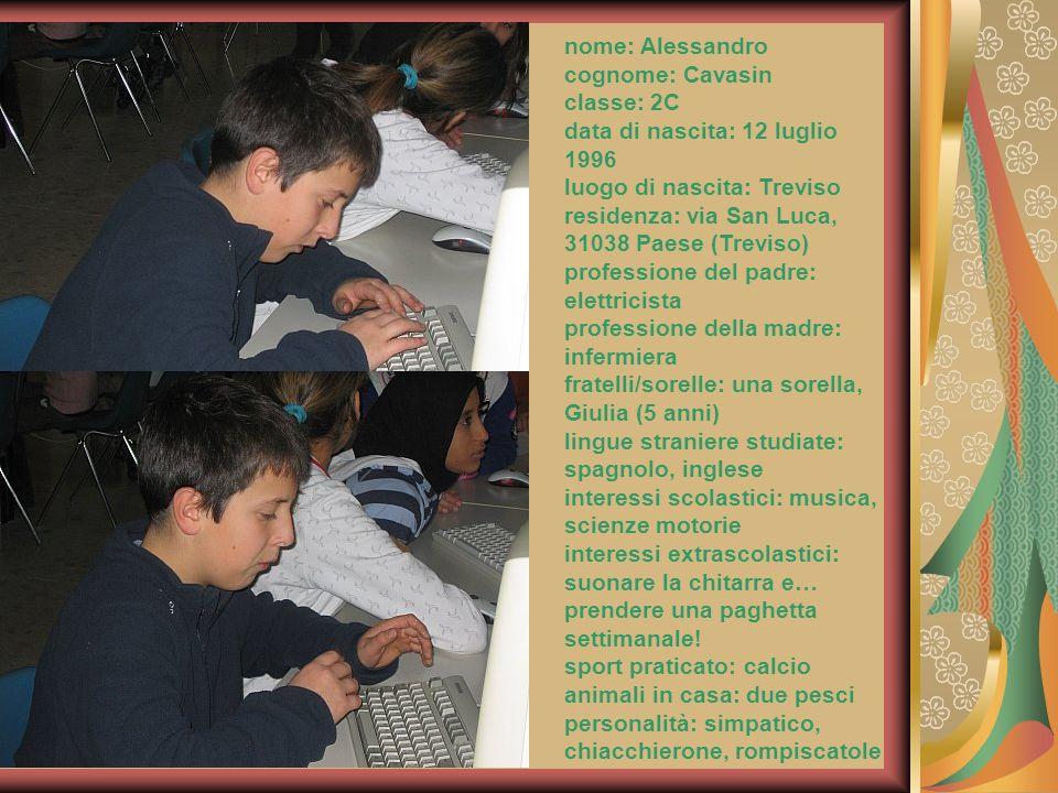 nome: Alessandro cognome: Cavasin classe: 2C data di nascita: 12 luglio 1996 luogo di nascita: Treviso residenza: via San Luca, 31038 Paese (Treviso)