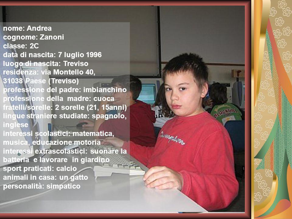 nome: Andrea cognome: Zanoni classe: 2C data di nascita: 7 luglio 1996 luogo di nascita: Treviso residenza: via Montello 40, 31038 Paese (Treviso) pro
