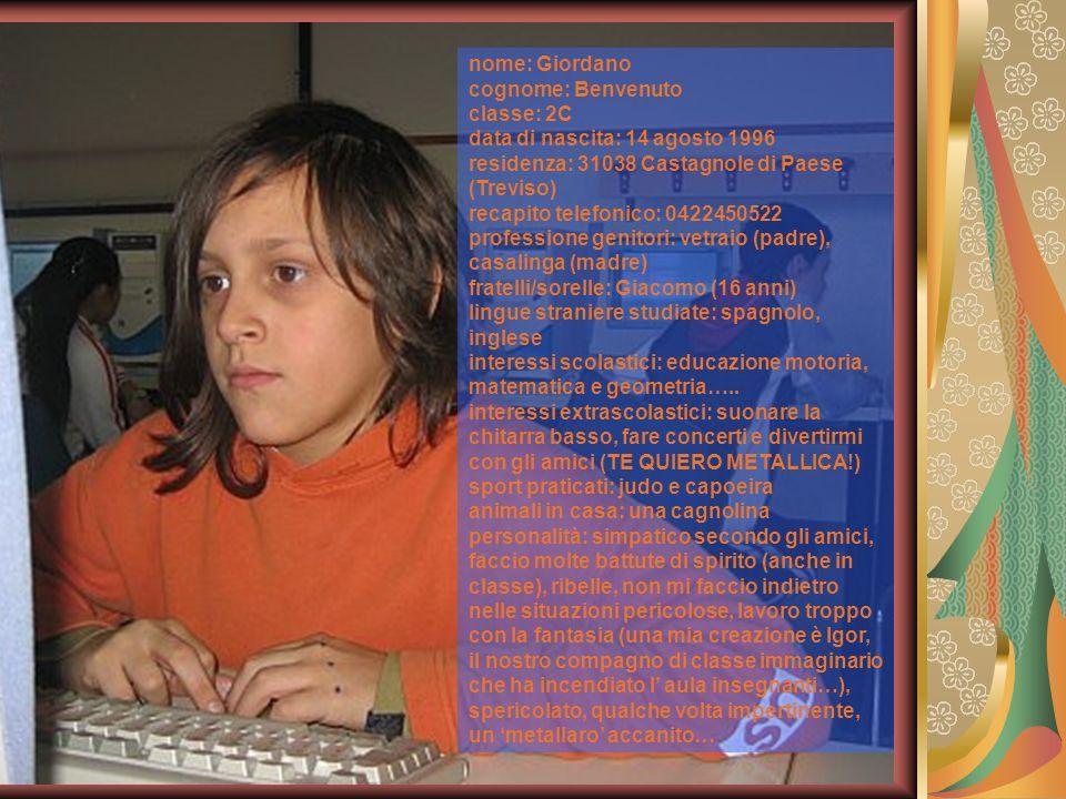 nome: Giordano cognome: Benvenuto classe: 2C data di nascita: 14 agosto 1996 residenza: 31038 Castagnole di Paese (Treviso) recapito telefonico: 04224