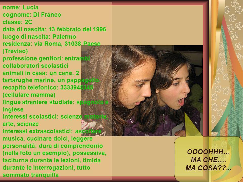 nome: Lucia cognome: Di Franco classe: 2C data di nascita: 13 febbraio del 1996 luogo di nascita: Palermo residenza: via Roma, 31038 Paese (Treviso) p