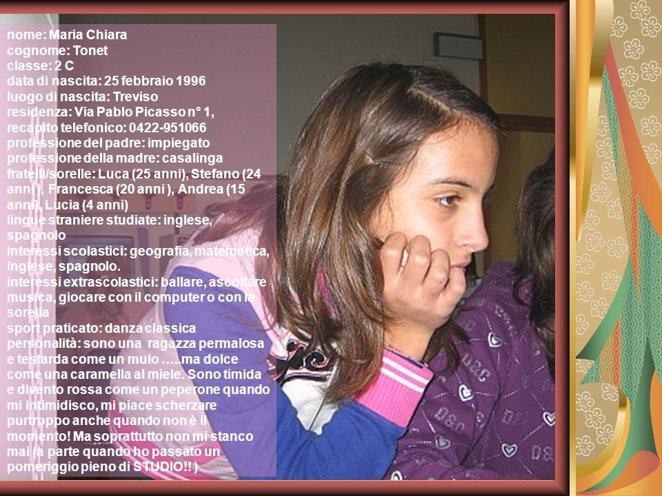 nome: Maria Chiara cognome: Tonet classe: 2 C data di nascita: 25 febbraio 1996 luogo di nascita: Treviso residenza: Via Pablo Picasso n° 1, recapito