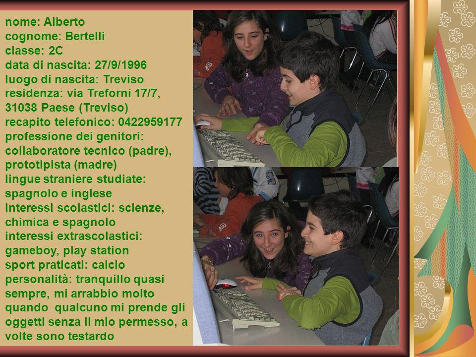 nome: Alberto cognome: Bertelli classe: 2C data di nascita: 27/9/1996 luogo di nascita: Treviso residenza: via Treforni 17/7, 31038 Paese (Treviso) re