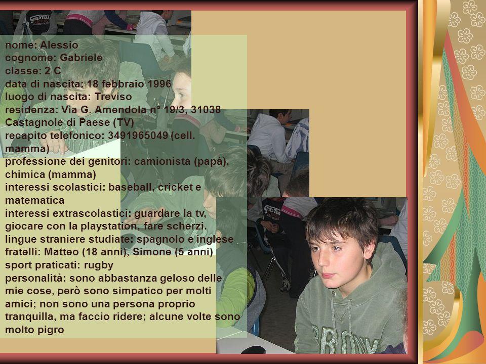 nome: Alessio cognome: Gabriele classe: 2 C data di nascita: 18 febbraio 1996 luogo di nascita: Treviso residenza: Via G. Amendola n° 19/3, 31038 Cast