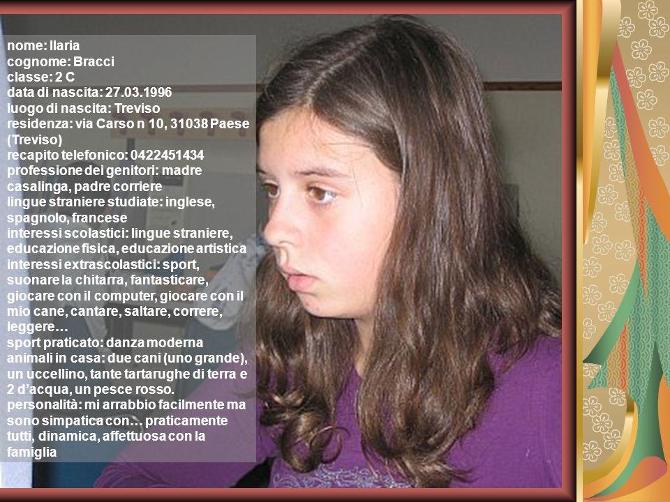 nome: Ilaria cognome: Bracci classe: 2 C data di nascita: 27.03.1996 luogo di nascita: Treviso residenza: via Carso n 10, 31038 Paese (Treviso) recapi