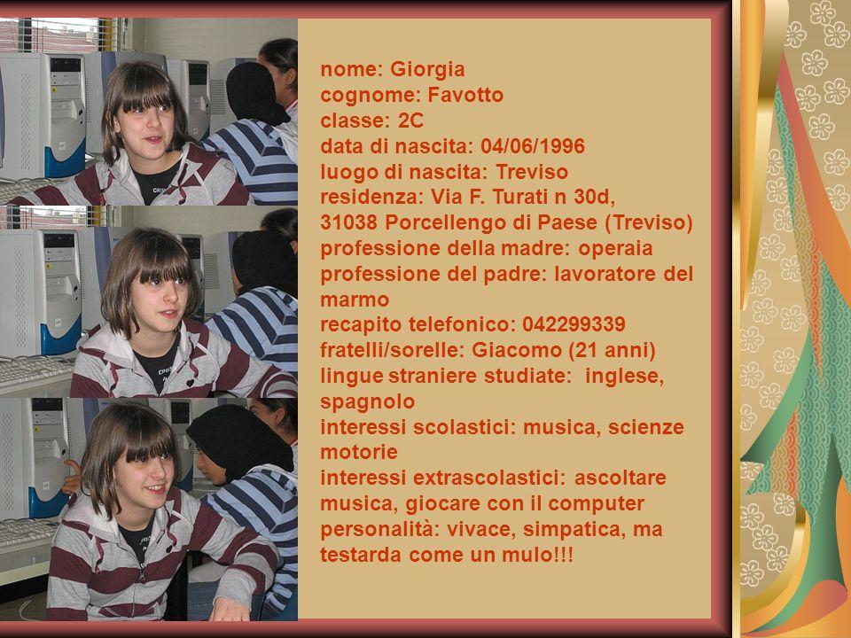 nome: Giorgia cognome: Favotto classe: 2C data di nascita: 04/06/1996 luogo di nascita: Treviso residenza: Via F. Turati n 30d, 31038 Porcellengo di P