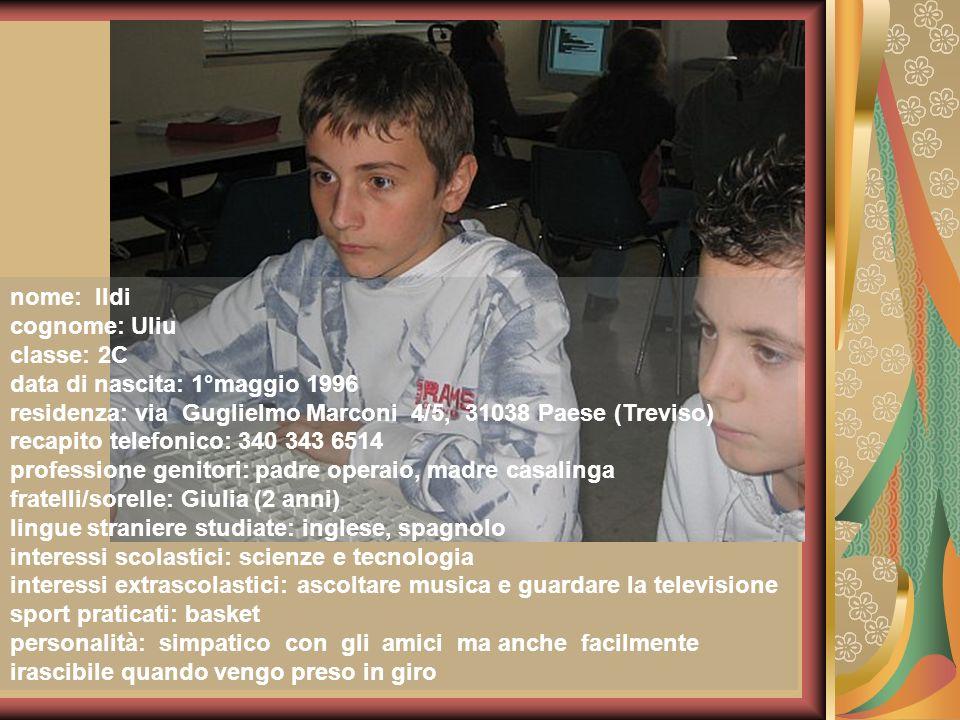 nome: Ildi cognome: Uliu classe: 2C data di nascita: 1°maggio 1996 residenza: via Guglielmo Marconi 4/5, 31038 Paese (Treviso) recapito telefonico: 34
