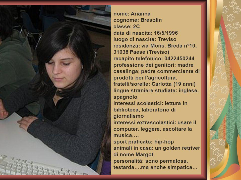 nome: Arianna cognome: Bresolin classe: 2C data di nascita: 16/5/1996 luogo di nascita: Treviso residenza: via Mons. Breda n°10, 31038 Paese (Treviso)