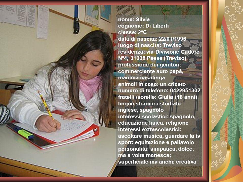 nome: Silvia cognome: Di Liberti classe: 2°C data di nascita: 22/01/1996 luogo di nascita: Treviso residenza: via Divisione Cadore N°4, 31038 Paese (T