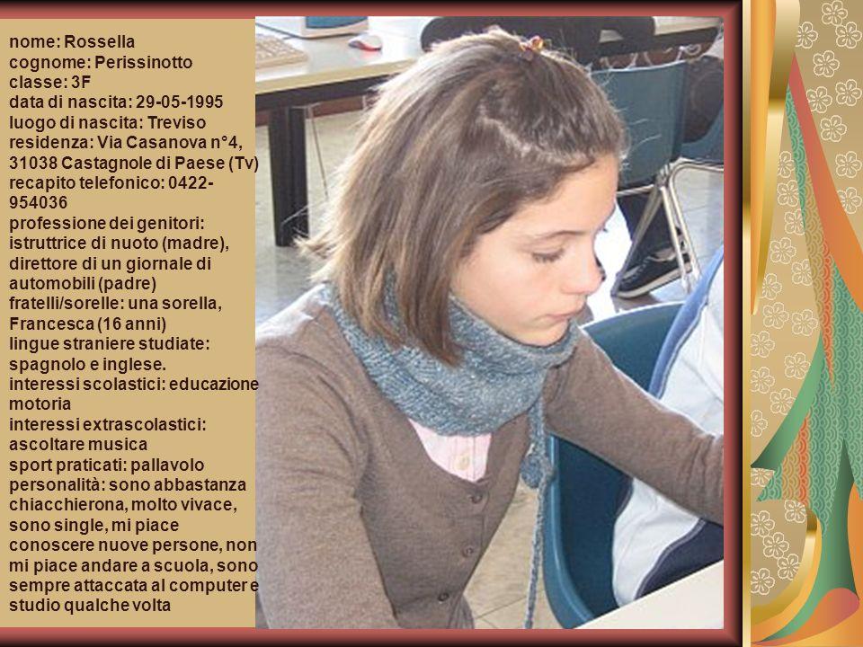 nome: Rossella cognome: Perissinotto classe: 3F data di nascita: 29-05-1995 luogo di nascita: Treviso residenza: Via Casanova n°4, 31038 Castagnole di