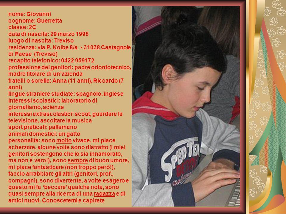 nome: Giovanni cognome: Guerretta classe: 2C data di nascita: 29 marzo 1996 luogo di nascita: Treviso residenza: via P. Kolbe 8/a - 31038 Castagnole d