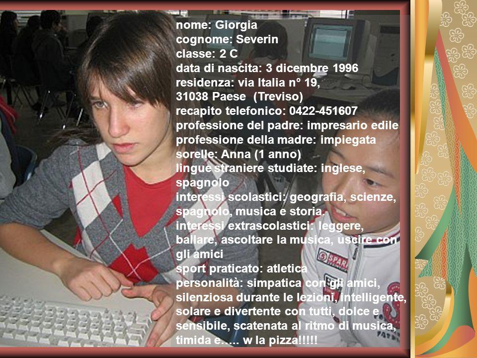 nome: Giorgia cognome: Severin classe: 2 C data di nascita: 3 dicembre 1996 residenza: via Italia n° 19, 31038 Paese (Treviso) recapito telefonico: 04
