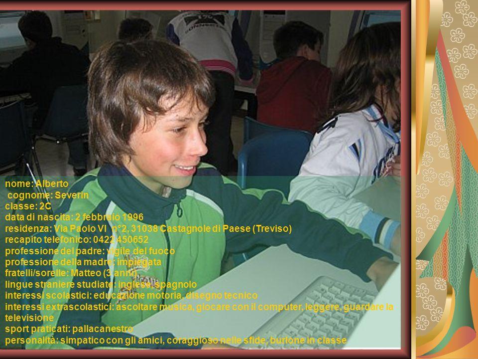 nome: Alberto cognome: Severin classe: 2C data di nascita: 2 febbraio 1996 residenza: Via Paolo VI n°2, 31038 Castagnole di Paese (Treviso) recapito t
