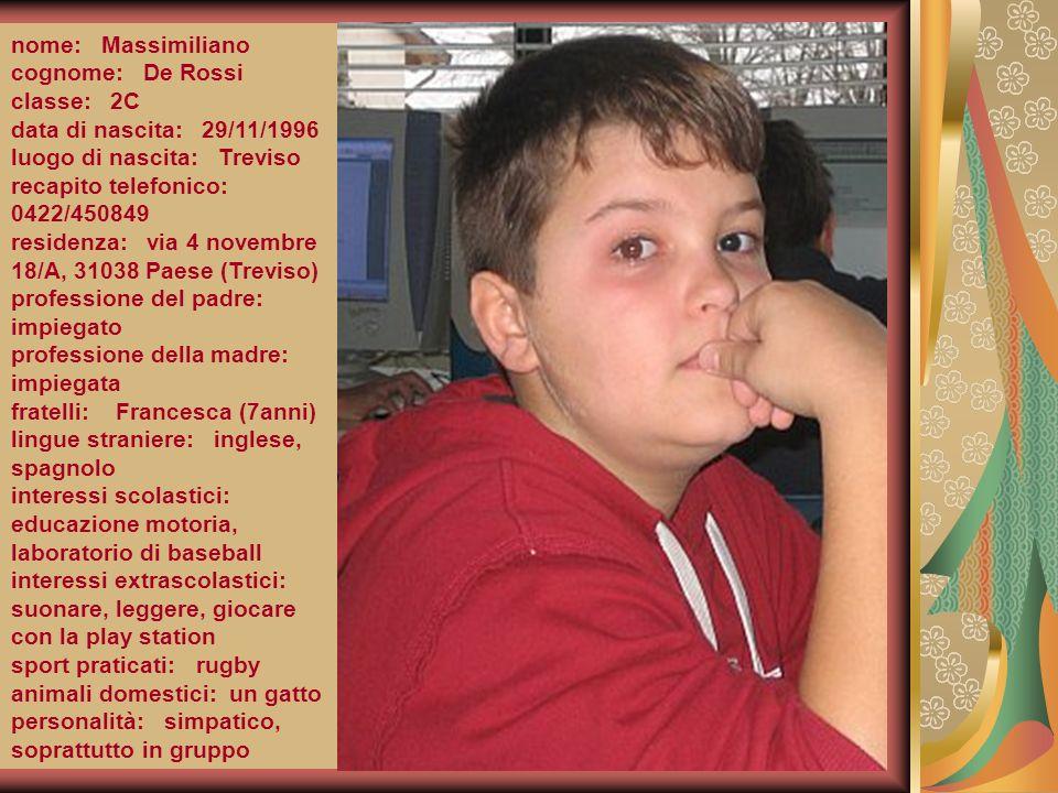 nome: Massimiliano cognome: De Rossi classe: 2C data di nascita: 29/11/1996 luogo di nascita: Treviso recapito telefonico: 0422/450849 residenza: via